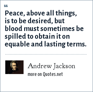Andrew Jackson: Peace, above all things, is to be desired, but blood must sometimes be spilled to obtain it on equable and lasting terms.
