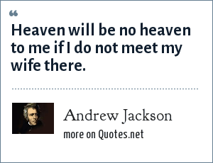 Andrew Jackson: Heaven will be no heaven to me if I do not meet my wife there.
