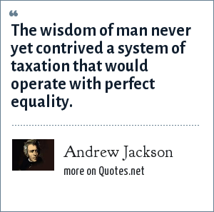 Andrew Jackson: The wisdom of man never yet contrived a system of taxation that would operate with perfect equality.