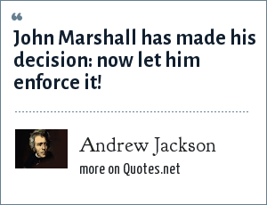 Andrew Jackson: John Marshall has made his decision: now let him enforce it!