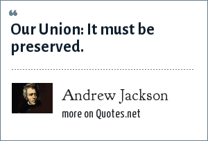 Andrew Jackson: Our Union: It must be preserved.