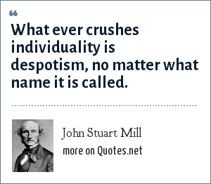 John Stuart Mill What Ever Crushes Individuality Is Despotism No