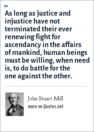 John Stuart Mill: As long as justice and injustice have not terminated their ever renewing fight for ascendancy in the affairs of mankind, human beings must be willing, when need is, to do battle for the one against the other.