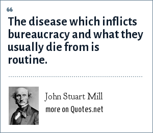 John Stuart Mill: The disease which inflicts bureaucracy and what they usually die from is routine.