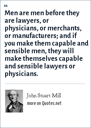 John Stuart Mill: Men are men before they are lawyers, or physicians, or merchants, or manufacturers; and if you make them capable and sensible men, they will make themselves capable and sensible lawyers or physicians.