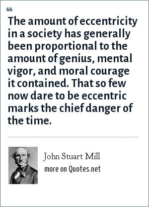 John Stuart Mill: The amount of eccentricity in a society has generally been proportional to the amount of genius, mental vigor, and moral courage it contained. That so few now dare to be eccentric marks the chief danger of the time.