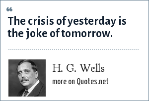 H. G. Wells: The crisis of yesterday is the joke of tomorrow.