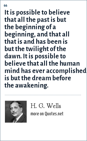 H. G. Wells: It is possible to believe that all the past is but the beginning of a beginning, and that all that is and has been is but the twilight of the dawn. It is possible to believe that all the human mind has ever accomplished is but the dream before the awakening.