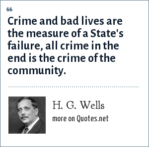 H. G. Wells: Crime and bad lives are the measure of a State's failure, all crime in the end is the crime of the community.