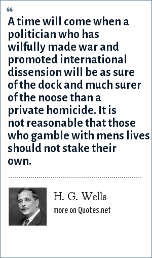 H. G. Wells: A time will come when a politician who has wilfully made war and promoted international dissension will be as sure of the dock and much surer of the noose than a private homicide. It is not reasonable that those who gamble with mens lives should not stake their own.