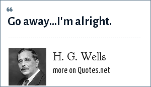 H. G. Wells: Go away...I'm alright.