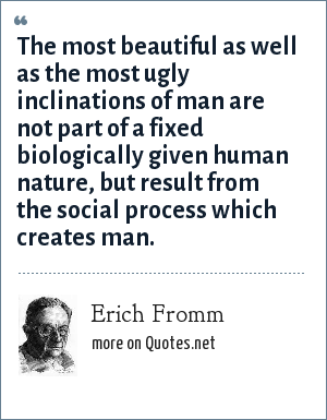 Erich Fromm: The most beautiful as well as the most ugly inclinations of man are not part of a fixed biologically given human nature, but result from the social process which creates man.