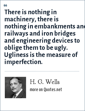 H. G. Wells: There is nothing in machinery, there is nothing in embankments and railways and iron bridges and engineering devices to oblige them to be ugly. Ugliness is the measure of imperfection.