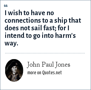 John Paul Jones: I wish to have no connection with any ship that does not sail fast; for I intend to go in harm's way.