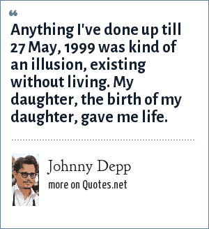 Johnny Depp: Anything I've done up till 27 May, 1999 was kind of an illusion, existing without living. My daughter, the birth of my daughter, gave me life.