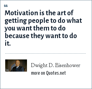 Dwight D. Eisenhower: Motivation is the art of getting people to do what you want them to do because they want to do it.