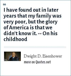 Dwight D. Eisenhower: I have found out in later years that my family was very poor, but the glory of America is that we didn't know it. -- On his childhood