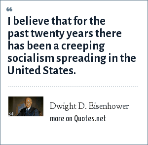 Dwight D. Eisenhower: I believe that for the past twenty years there has been a creeping socialism spreading in the United States.