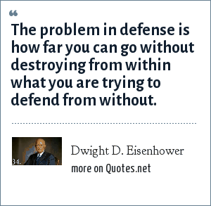 Dwight D. Eisenhower: The problem in defense is how far you can go without destroying from within what you are trying to defend from without.