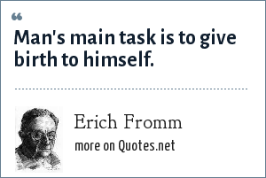 Erich Fromm: Man's main task is to give birth to himself.