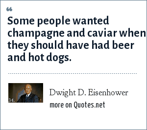 Dwight D. Eisenhower: Some people wanted champagne and caviar when they should have had beer and hot dogs.