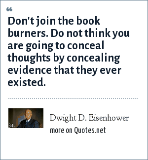 Dwight D. Eisenhower: Don't join the book burners. Do not think you are going to conceal thoughts by concealing evidence that they ever existed.