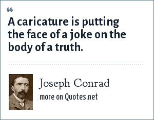 Joseph Conrad: A caricature is putting the face of a joke on the body of a truth.