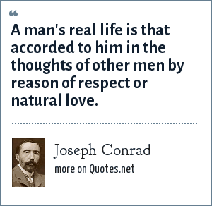 Joseph Conrad: A man's real life is that accorded to him in the thoughts of other men by reason of respect or natural love.