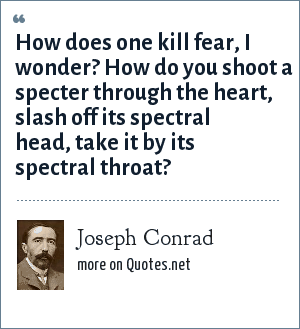 Joseph Conrad: How does one kill fear, I wonder? How do you shoot a specter through the heart, slash off its spectral head, take it by its spectral throat?