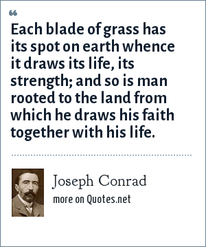 Joseph Conrad: Each blade of grass has its spot on earth whence it draws its life, its strength; and so is man rooted to the land from which he draws his faith together with his life.
