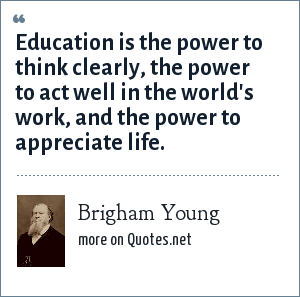 Brigham Young: Education is the power to think clearly, the power to act well in the world's work, and the power to appreciate life.