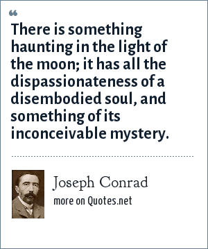 Joseph Conrad: There is something haunting in the light of the moon; it has all the dispassionateness of a disembodied soul, and something of its inconceivable mystery.