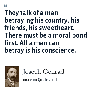 Joseph Conrad: They talk of a man betraying his country, his friends, his sweetheart. There must be a moral bond first. All a man can betray is his conscience.