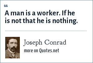 Joseph Conrad: A man is a worker. If he is not that he is nothing.