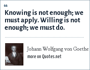 Johann Wolfgang von Goethe: Knowing is not enough; we must apply. Willing is not enough; we must do.