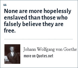 Johann Wolfgang von Goethe: None are more hopelessly enslaved than those who falsely believe they are free.