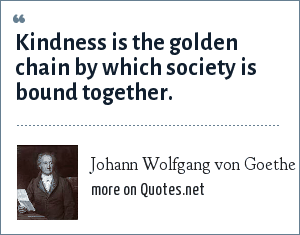 Johann Wolfgang von Goethe: Kindness is the golden chain by which society is bound together.