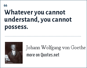 Johann Wolfgang von Goethe: Whatever you cannot understand, you cannot possess.