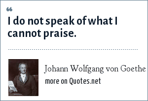 Johann Wolfgang von Goethe: I do not speak of what I cannot praise.