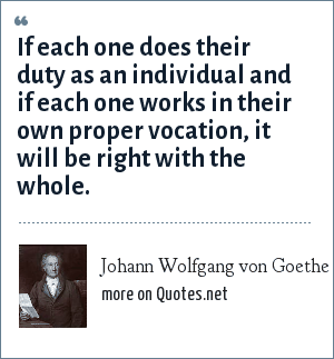 Johann Wolfgang von Goethe: If each one does their duty as an individual and if each one works in their own proper vocation, it will be right with the whole.