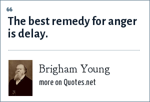 Brigham Young: The best remedy for anger is delay.
