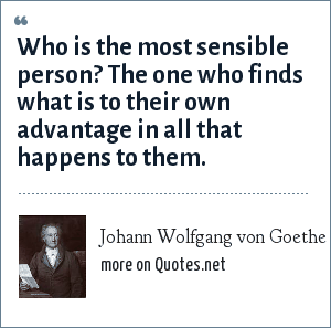 Johann Wolfgang von Goethe: Who is the most sensible person? The one who finds what is to their own advantage in all that happens to them.