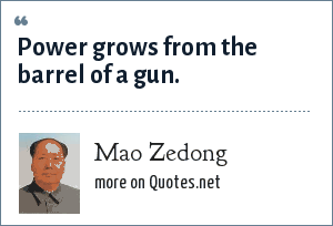 Mao Zedong: Power grows from the barrel of a gun.