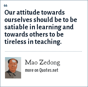 Mao Zedong: Our attitude towards ourselves should be to be satiable in learning and towards others to be tireless in teaching.