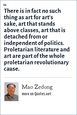 Mao Zedong: There is in fact no such thing as art for art's sake, art that stands above classes, art that is detached from or independent of politics. Proletarian literature and art are part of the whole proletarian revolutionary cause.