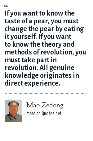 Mao Zedong: If you want to know the taste of a pear, you must change the pear by eating it yourself. If you want to know the theory and methods of revolution, you must take part in revolution. All genuine knowledge originates in direct experience.