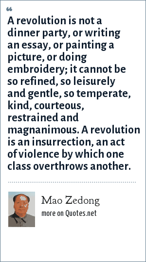 Mao Zedong: A revolution is not a dinner party, or writing an essay, or painting a picture, or doing embroidery; it cannot be so refined, so leisurely and gentle, so temperate, kind, courteous, restrained and magnanimous. A revolution is an insurrection, an act of violence by which one class overthrows another.