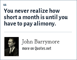 John Barrymore: You never realize how short a month is until you have to pay alimony.