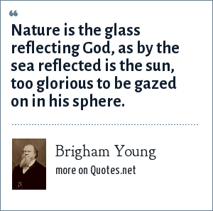 Brigham Young: Nature is the glass reflecting God, as by the sea reflected is the sun, too glorious to be gazed on in his sphere.