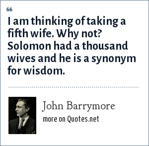 John Barrymore: I am thinking of taking a fifth wife. Why not? Solomon had a thousand wives and he is a synonym for wisdom.
